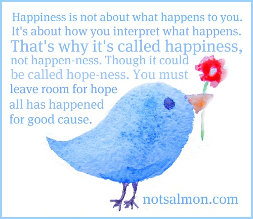 Happiness is not about what happens to you. It's about how you interpret what happens. That's why it's called happiness, not happen-ness. You must leave room for hope all has happened for good cause.
