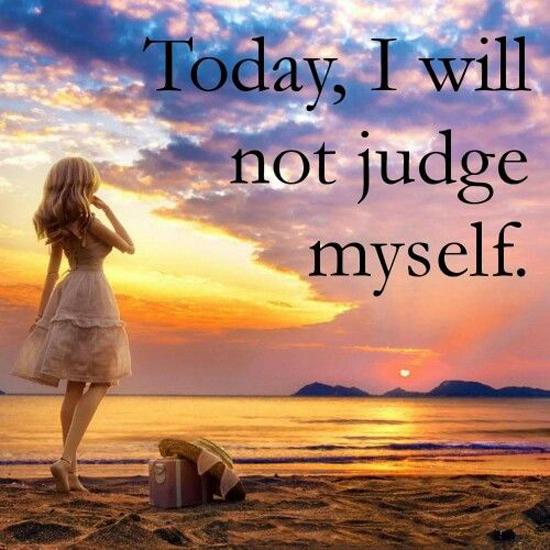 Today, I will not judge myself.