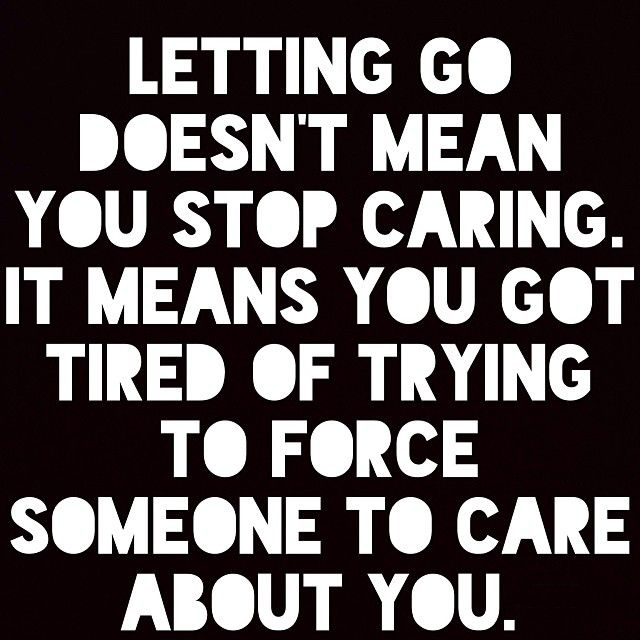 Letting go doesn't mean you stop caring. It means you got tired of trying to force someone to care about you.