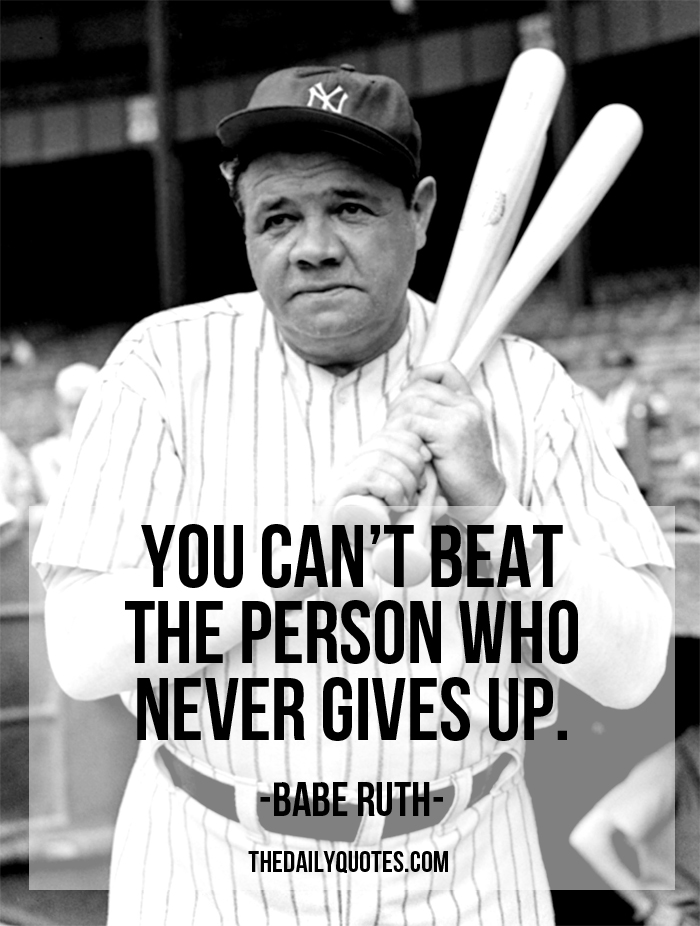 You just can't beat the person who never gives up. – Babe Ruth
