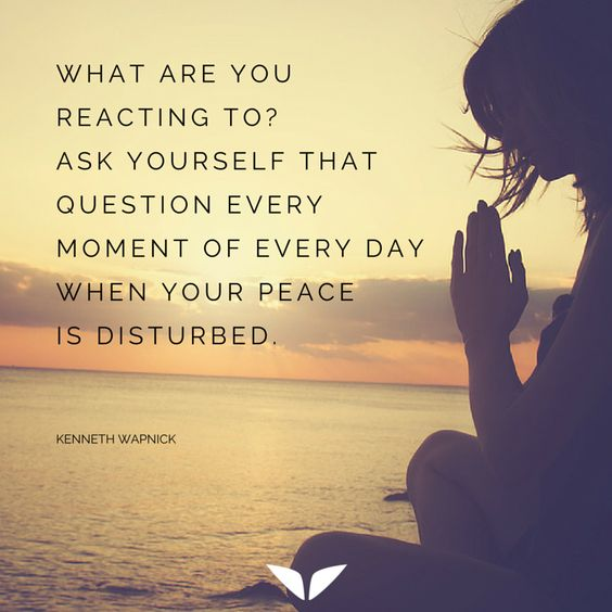 What are you reacting to? Ask yourself that question every moment of every day when your peace is disturbed. - Kenneth Wapnick