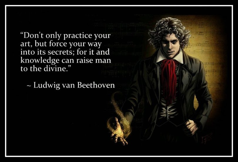 Don't only practice your art, but force your way into its secrets; for it and knowledge can raise man to the divine. - Ludwig van Beethoven