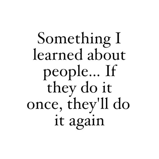 Something I learned about people…if they do it once, they'll do it again.