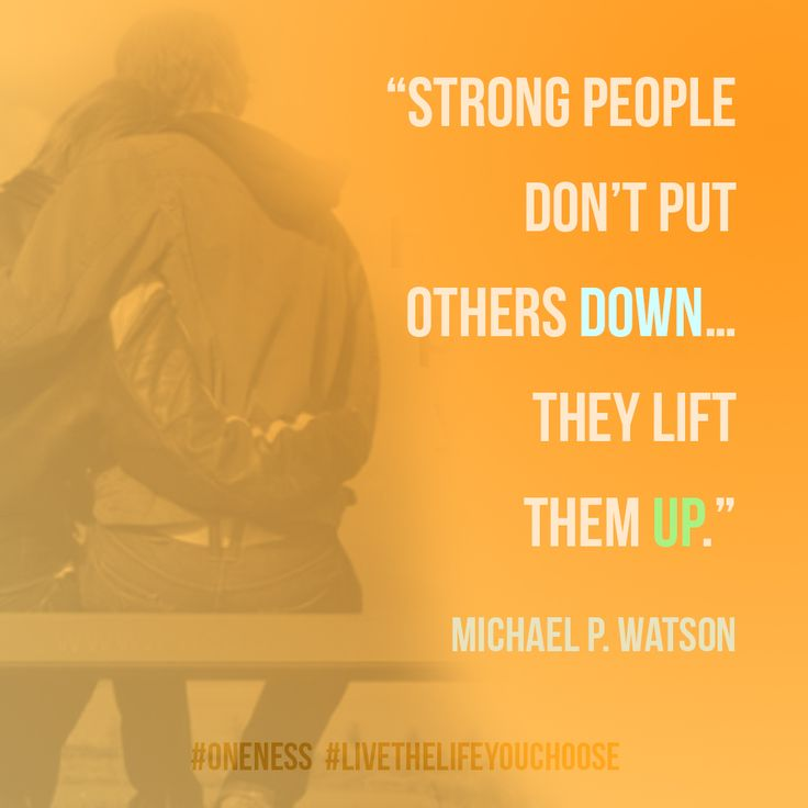 Strong people don't put others down…they lift them up. – Michael P. Watson