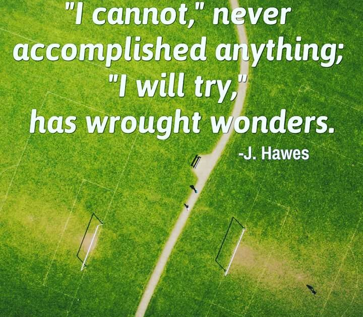 """""""I cannot,"""" never accomplished anything; """"I will try,"""" has wrought wonders. - Joel Hawes"""