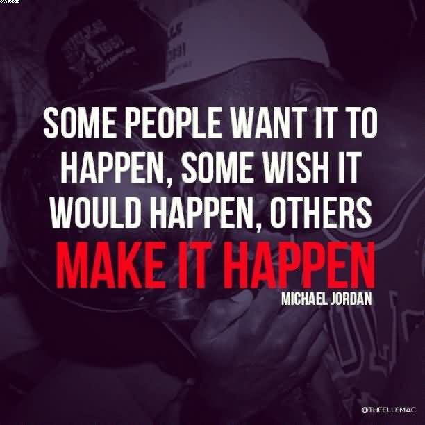 Some people want it to happen, some wish it would happen, others make it happen. - Michael Jordan