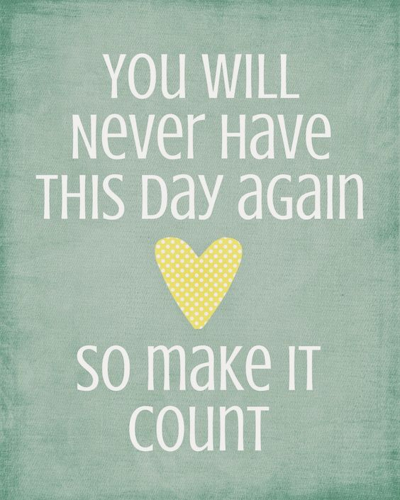 You will never have this day again, so make it count.