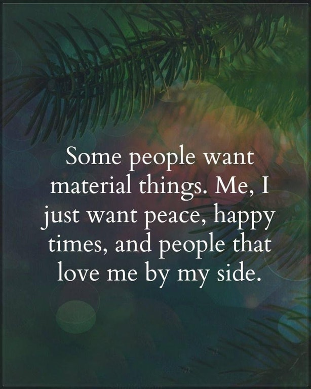 Some people want material things. Me, I just want peace, happy times, and people that love me by my side.