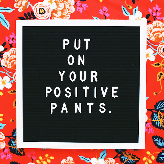 Put on your positive pants.