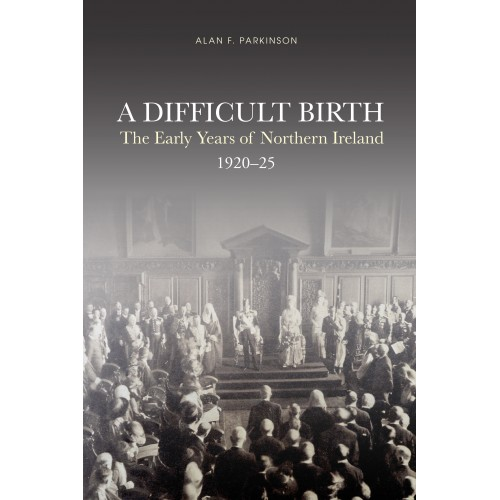 A DIFFICULT BIRTH The Early Years of Northern Ireland, 1920-25 Alan Francis Parkinson cover image