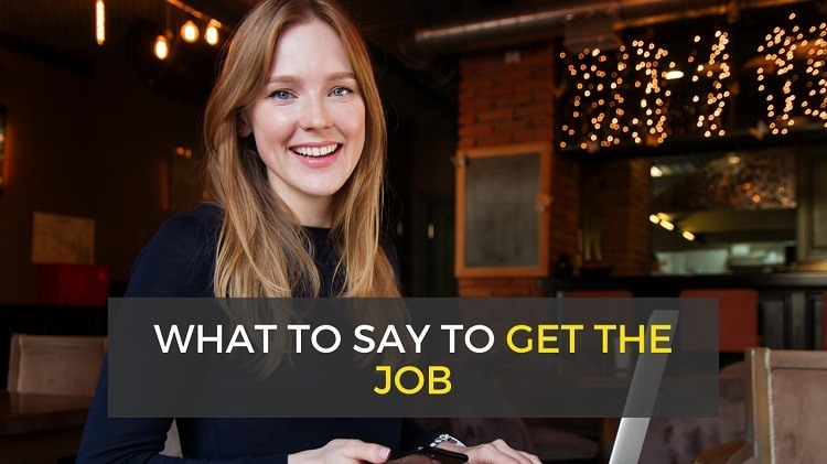 What to Say in a Job Interview to Get the Job