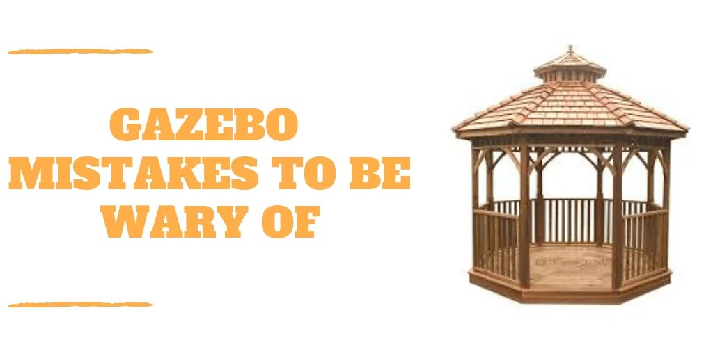7 Gazebo Mistakes To Be Wary Of