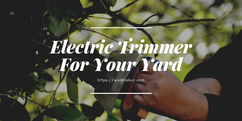 How To Choose An Electric Trimmer For Your Yard