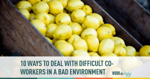 Ten Ways to Deal with Difficult Co-workers and a Terrible Work Environment