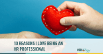 10 Reasons Why I Love Being an HR Professional