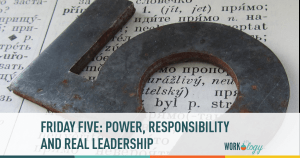Friday Five: Power, Responsibility and Real Leadership