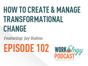 Ep 102 – Creating & Managing Transformational Change at Work