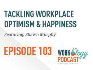 Ep 103 – Tackling Workplace Optimism and Positivity with Shawn Murphy
