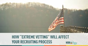 "How the Department of State's Plans for ""Extreme Vetting"" Will Affect the Recruiting Process"