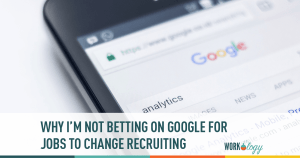 Why I'm Not Betting on Google For Jobs to Change Recruiting