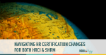 Navigating HR Certification Changes for Both #SHRM & #HRCI