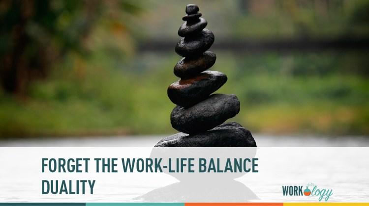 forget the work-life balance duality