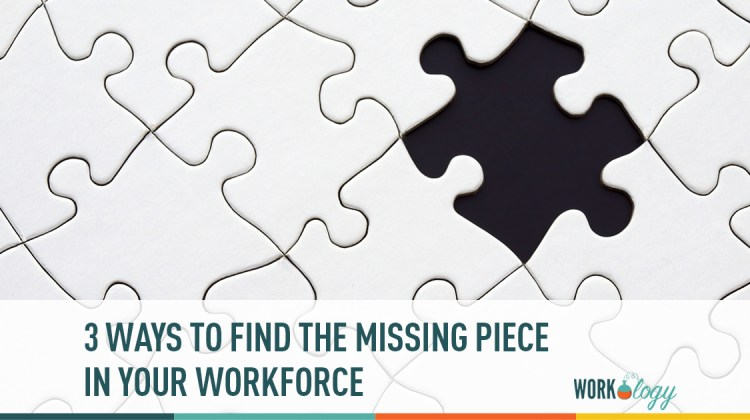 3 ways to find the missing piece in your workforce