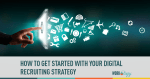 How to Get Started with Your Digital Recruiting Strategy