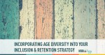 Incorporating Age Diversity Into Your Inclusion & Retention Strategy