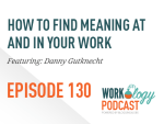Ep 130 – How to Find Meaning at and in Your Work