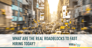 What are the Real Roadblocks to Fast Hiring in Today's Marketplace?