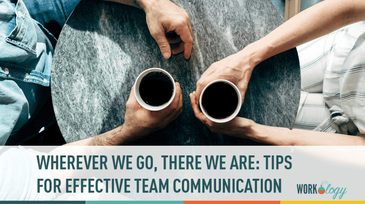 wherever we go, there we are: tips for effective team communication