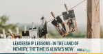 leadership lessons: in the land of memory, the time is always now