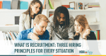 What is Recruitment: Three Hiring Principles for Every Situation