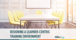designing a learner centric training environment