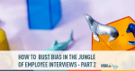 How to Bust Bias in the Jungle of Employee Interviews – Part 2