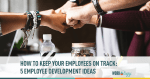 How to Keep Your Employees on Track – Five Employee Development Ideas