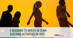 5 Reasons to Invest in Team-Building Activities in 2019