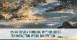 Using Design Thinking in Your Quest for Impactful Innovation