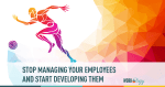 Stop Managing Your Employees and Start Developing Them