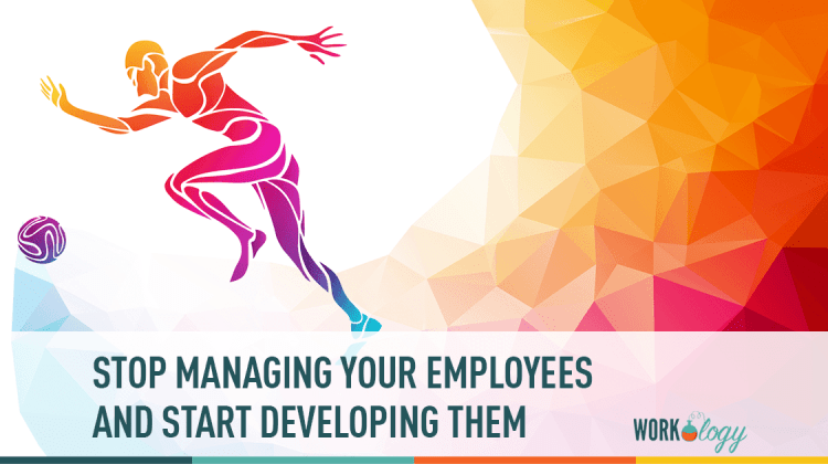 stop managing employees and start developing them