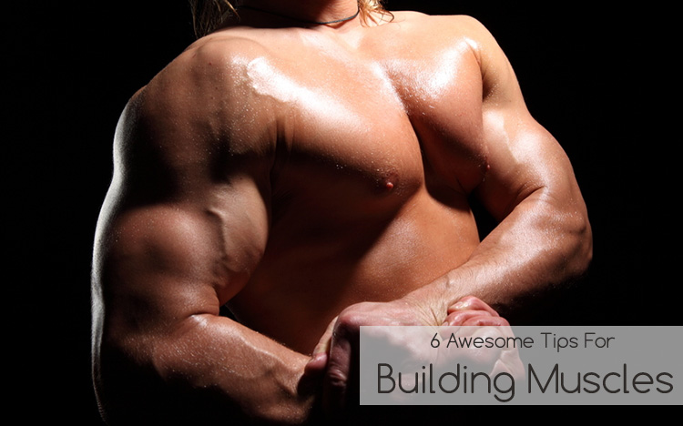 6 Awesome Tips For Building Muscles
