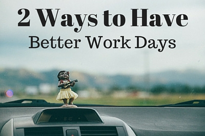 2 Ways You Can Have Better Work Dys