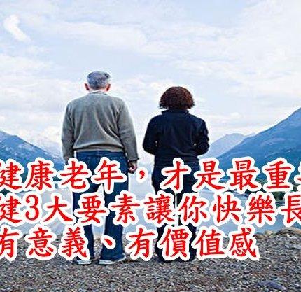 有個健康老年,才是最重要的!老康健3大要素讓你快樂長壽,活得有意義、有價值感