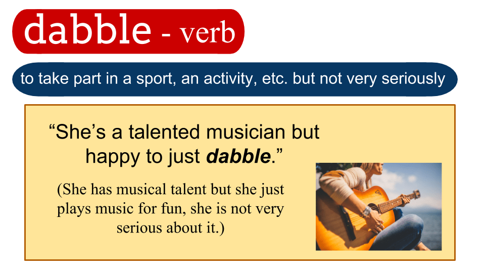 dabble – verb – to take part in a sport, an activity, etc. but not very seriously