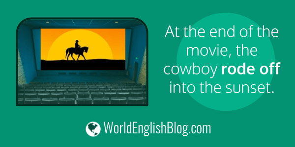 At the end of the movie, the cowboy rode off into the sunset. Phrasal verbs with OFF