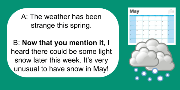 A: The weather has been strange this spring. B: Now that you mention it, I heard there could be some light snow later this week. It's very unusual to have snow in May!