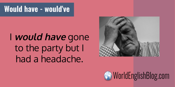 I would have gone to the party but I had a headache.