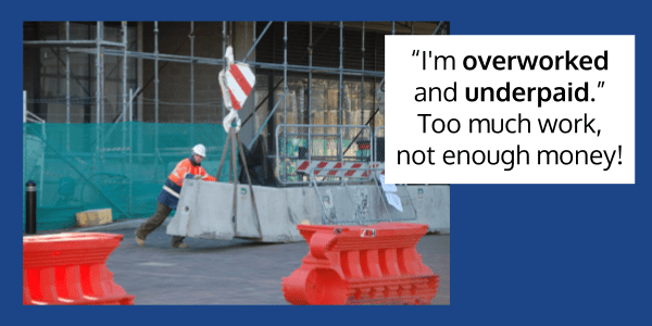 """""""I'm overworked and underpaid.""""  Too much work and not enough money."""