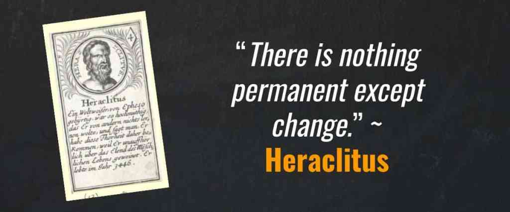 """There is nothing permanent except change."" ~ Heraclitus"
